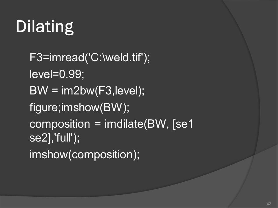 Dilating F3=imread('C:\weld.tif'); level=0.99; BW = im2bw(F3,level); figure;imshow(BW); composition = imdilate(BW, [se1 se2],'full'); imshow(compositi