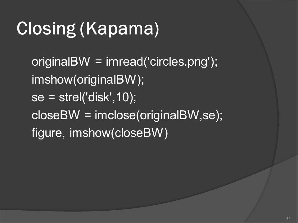 Closing (Kapama) originalBW = imread('circles.png'); imshow(originalBW); se = strel('disk',10); closeBW = imclose(originalBW,se); figure, imshow(close
