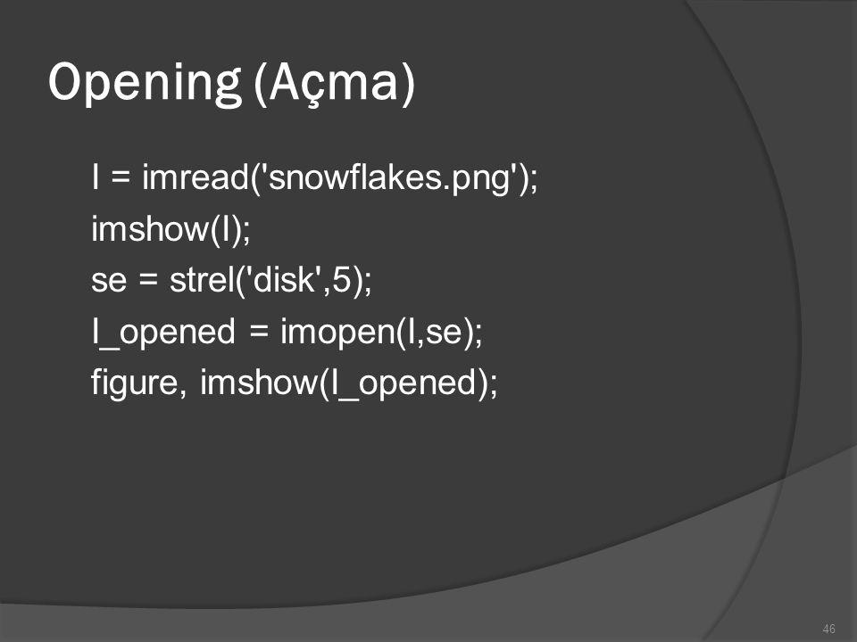 Opening (Açma) I = imread('snowflakes.png'); imshow(I); se = strel('disk',5); I_opened = imopen(I,se); figure, imshow(I_opened); 46