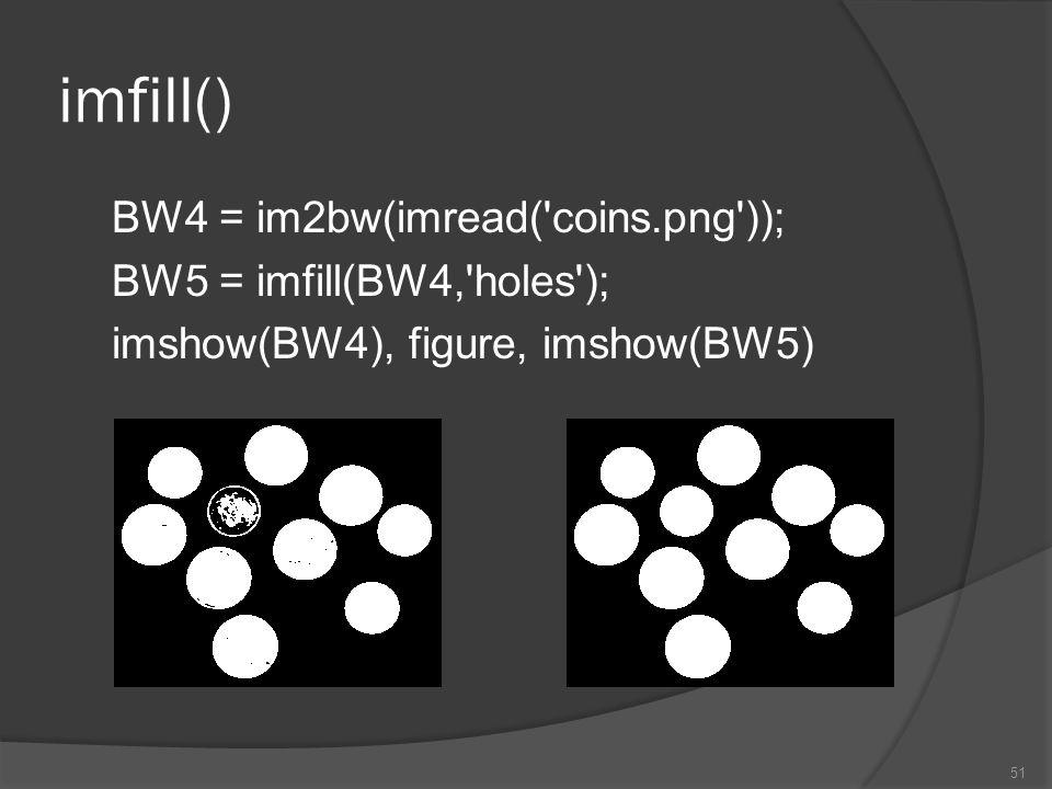 imfill() BW4 = im2bw(imread('coins.png')); BW5 = imfill(BW4,'holes'); imshow(BW4), figure, imshow(BW5) 51