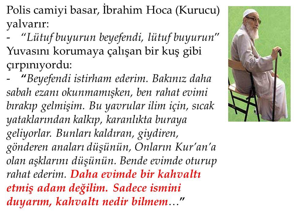 Polis camiyi basar, İbrahim Hoca (Kurucu) yalvarır: - Lütuf buyurun beyefendi, lütuf buyurun Yuvasını korumaya çalışan bir kuş gibi çırpınıyordu: - Beyefendi istirham ederim.