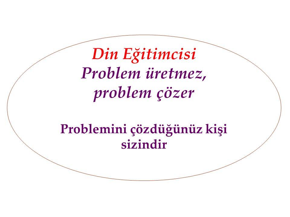 Din Eğitimcisi Problem üretmez, problem çözer Problemini çözdüğünüz kişi sizindir