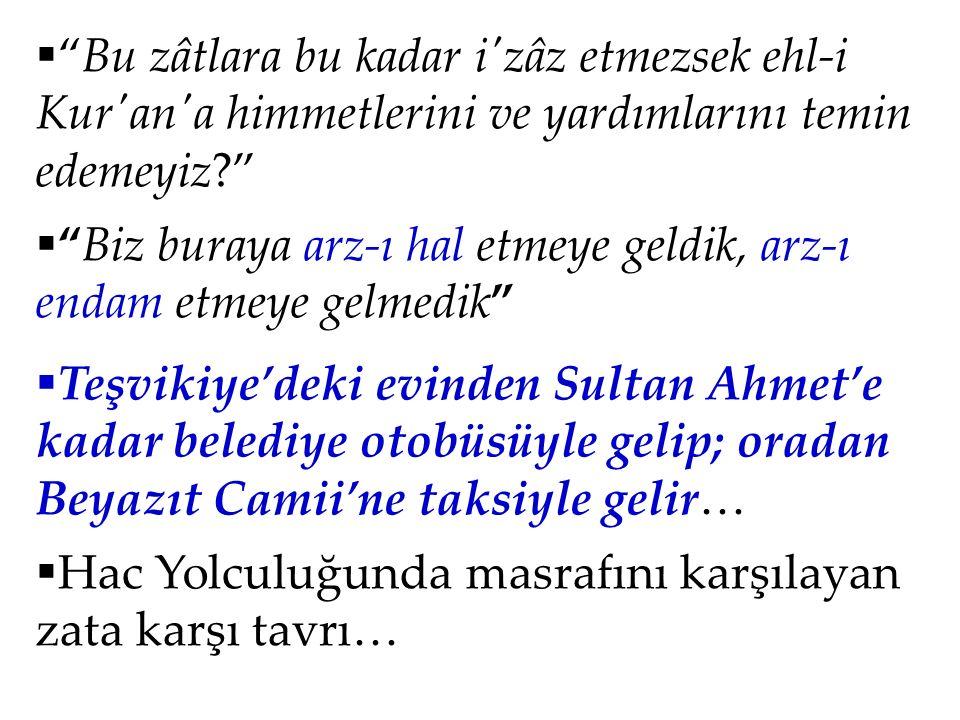  Bu zâtlara bu kadar i zâz etmezsek ehl-i Kur an a himmetlerini ve yardımlarını temin edemeyiz?  Biz buraya arz-ı hal etmeye geldik, arz-ı endam etmeye gelmedik  Teşvikiye'deki evinden Sultan Ahmet'e kadar belediye otobüsüyle gelip; oradan Beyazıt Camii'ne taksiyle gelir…  Hac Yolculuğunda masrafını karşılayan zata karşı tavrı…