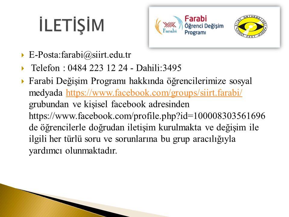  E-Posta:farabi@siirt.edu.tr  Telefon : 0484 223 12 24 - Dahili:3495  Farabi Değişim Programı hakkında öğrencilerimize sosyal medyada https://www.facebook.com/groups/siirt.farabi/ grubundan ve kişisel facebook adresinden https://www.facebook.com/profile.php?id=100008303561696 de öğrencilerle doğrudan iletişim kurulmakta ve değişim ile ilgili her türlü soru ve sorunlarına bu grup aracılığıyla yardımcı olunmaktadır.https://www.facebook.com/groups/siirt.farabi/