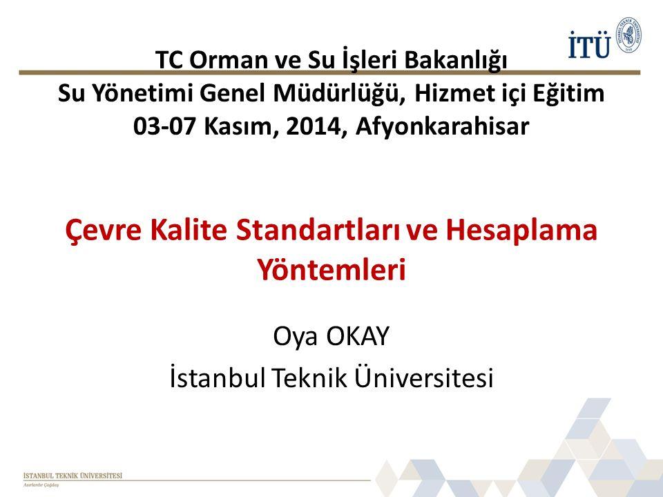 Çevre Kalite Standartları ve Hesaplama Yöntemleri Oya OKAY İstanbul Teknik Üniversitesi TC Orman ve Su İşleri Bakanlığı Su Yönetimi Genel Müdürlüğü, Hizmet içi Eğitim 03-07 Kasım, 2014, Afyonkarahisar