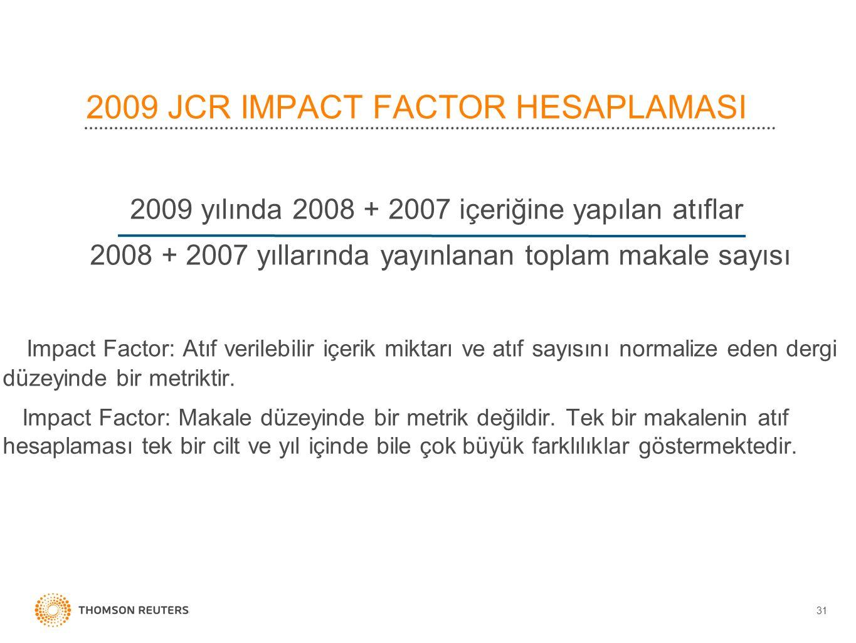 2009 JCR IMPACT FACTOR HESAPLAMASI 2009 yılında 2008 + 2007 içeriğine yapılan atıflar 2008 + 2007 yıllarında yayınlanan toplam makale sayısı Impact Factor: Atıf verilebilir içerik miktarı ve atıf sayısını normalize eden dergi düzeyinde bir metriktir.