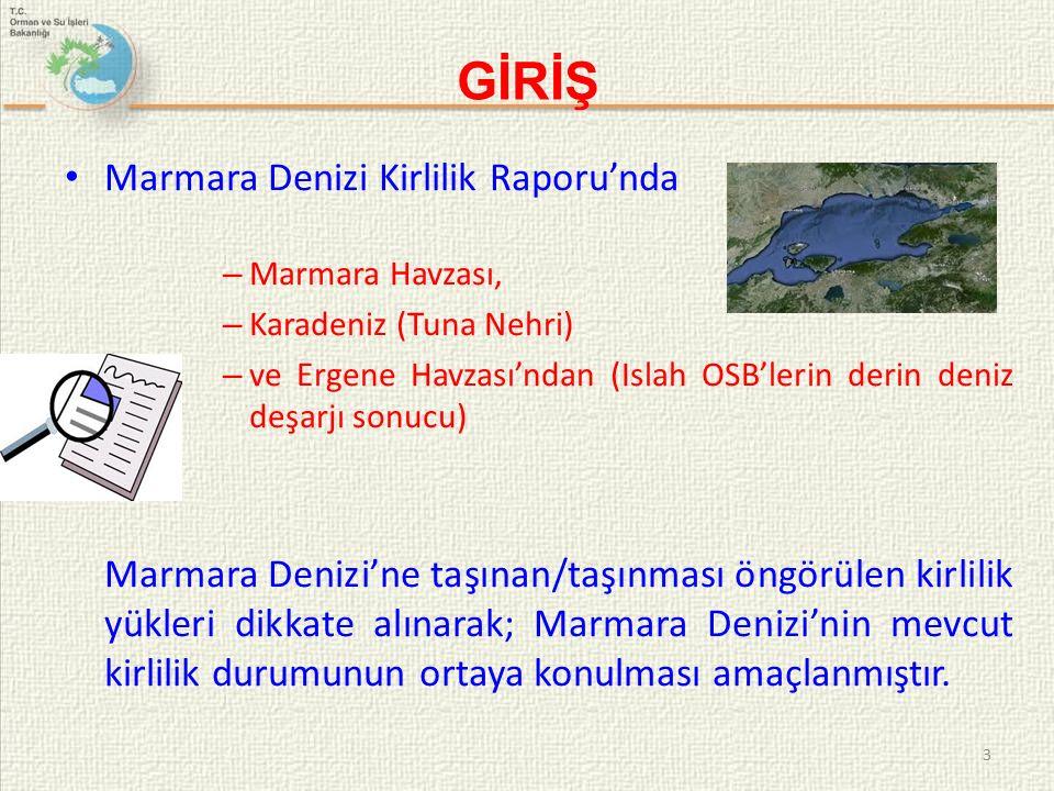 GİRİŞ Marmara Denizi Kirlilik Raporu'nda – Marmara Havzası, – Karadeniz (Tuna Nehri) – ve Ergene Havzası'ndan (Islah OSB'lerin derin deniz deşarjı sonucu) Marmara Denizi'ne taşınan/taşınması öngörülen kirlilik yükleri dikkate alınarak; Marmara Denizi'nin mevcut kirlilik durumunun ortaya konulması amaçlanmıştır.