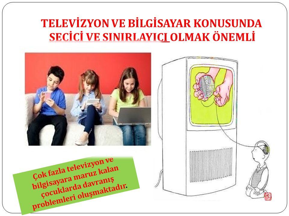 TELEVİZYON VE BİLGİSAYAR KONUSUNDA SEÇİCİ VE SINIRLAYICI OLMAK ÖNEMLİ Çok fazla televizyon ve bilgisayara maruz kalan çocuklarda davranış problemleri