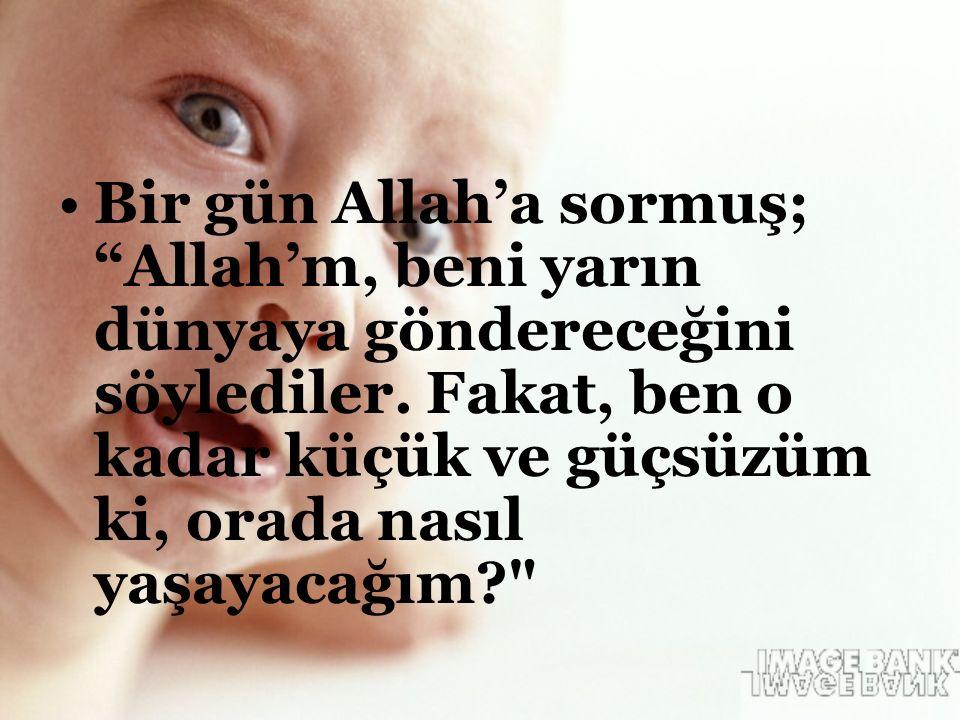 """Bir gün Allah'a sormuş; """"Allah'm, beni yarın dünyaya göndereceğini söylediler. Fakat, ben o kadar küçük ve güçsüzüm ki, orada nasıl yaşayacağım?"""