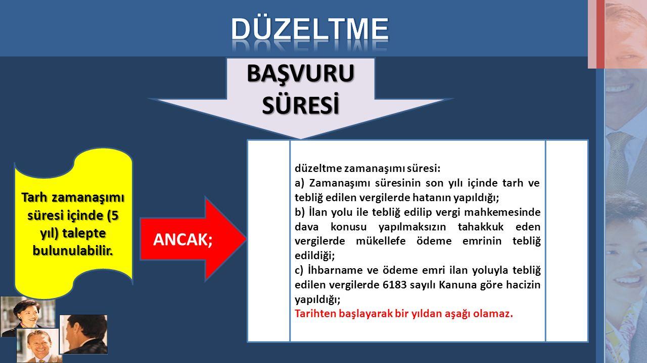 BAŞVURU SÜRESİ Tarh zamanaşımı süresi içinde (5 yıl) talepte bulunulabilir. ANCAK; düzeltme zamanaşımı süresi: a) Zamanaşımı süresinin son yılı içinde