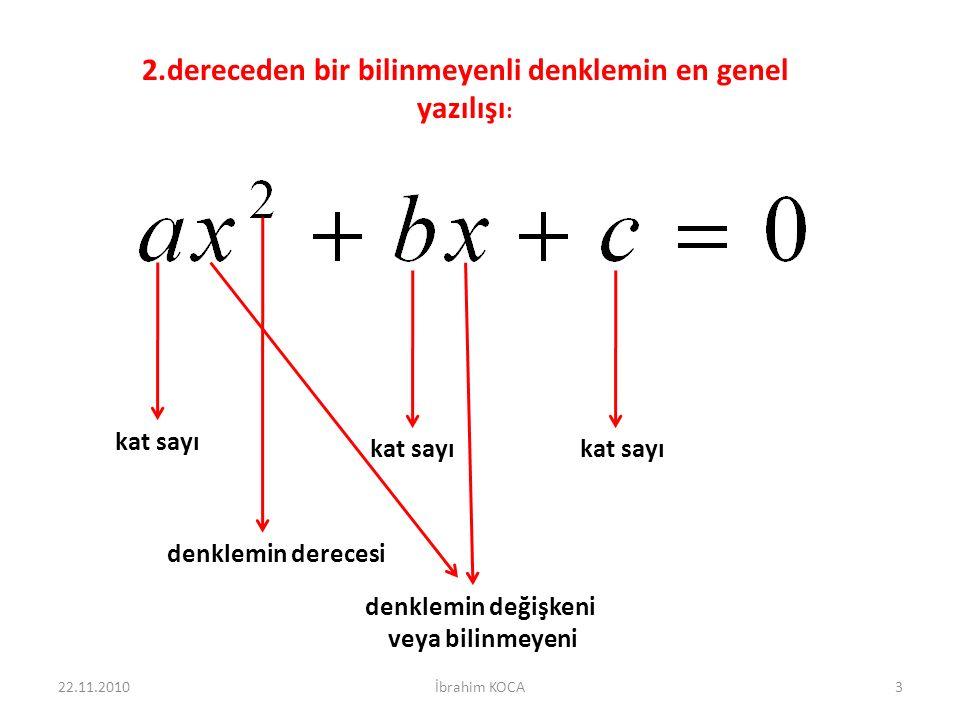2.dereceden bir bilinmeyenli denklemin en genel yazılışı : kat sayı denklemin derecesi denklemin değişkeni veya bilinmeyeni 22.11.20103İbrahim KOCA
