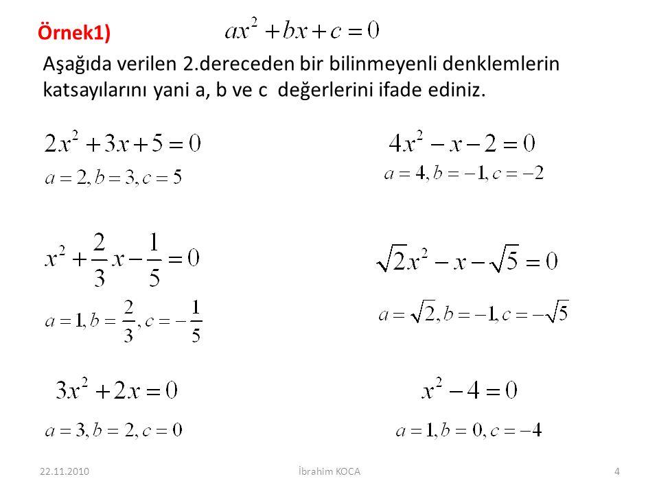 22.11.2010İbrahim KOCA65 İkinci Dereceden İki Bilinmeyenli Denklem Sistemleri a, b, c, d, e, f birer reel sayı ve a, b, c sayılarından en az ikisi sıfırdan farklı olmak üzere, biçimindeki denklemlere ikinci dereceden iki bilinmeyenli denklem denir.