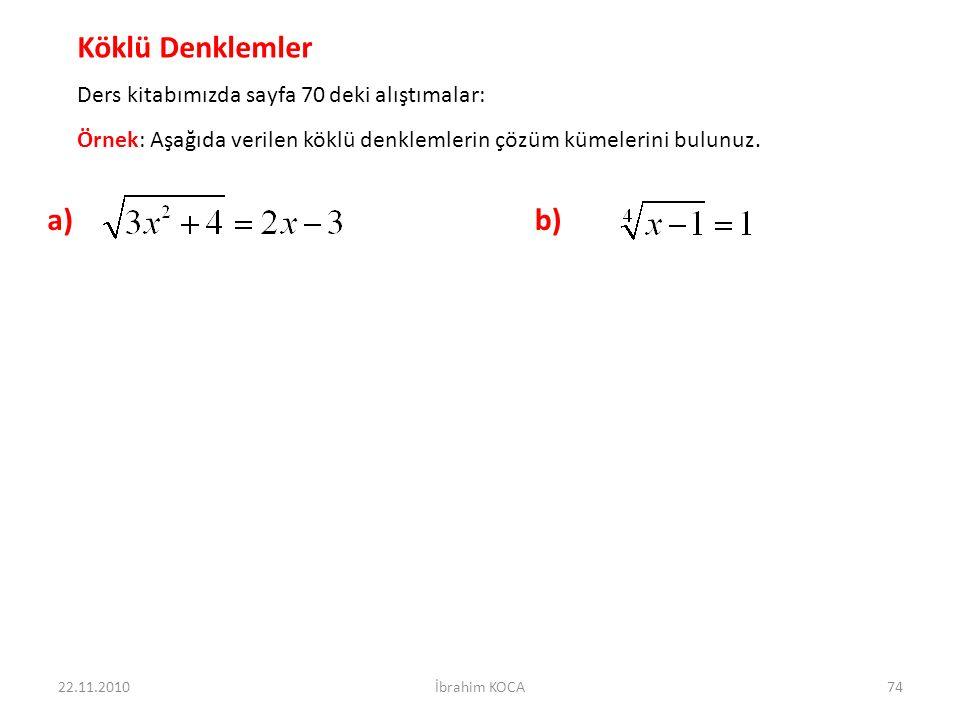 22.11.2010İbrahim KOCA74 Köklü Denklemler Ders kitabımızda sayfa 70 deki alıştımalar: Örnek: Aşağıda verilen köklü denklemlerin çözüm kümelerini bulunuz.