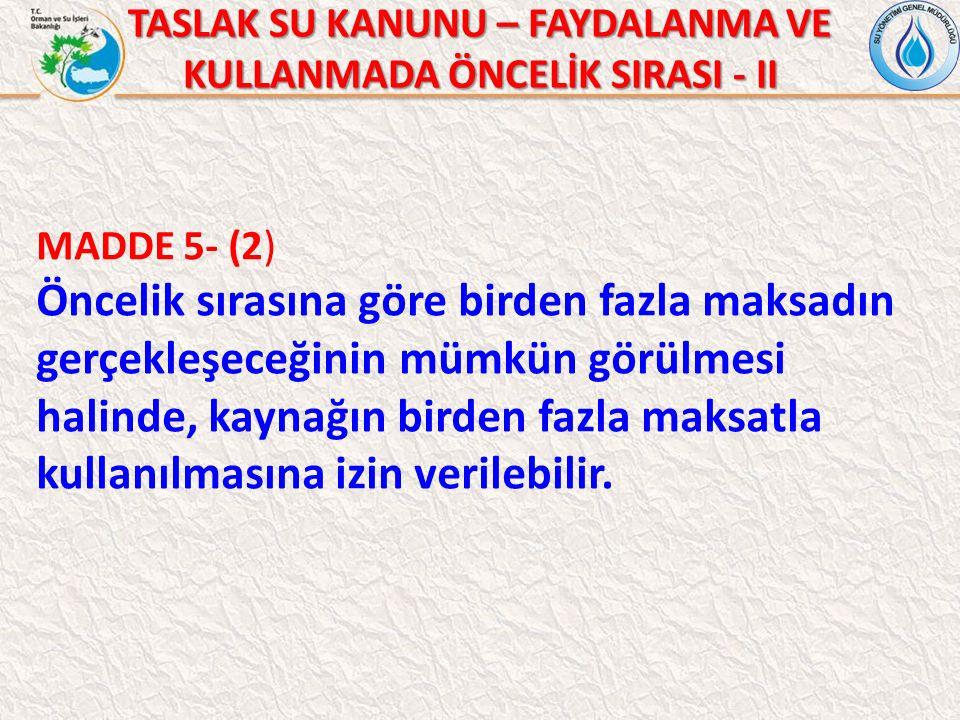 TASLAK SU KANUNU – FAYDALANMA VE KULLANMADA ÖNCELİK SIRASI - II MADDE 5- (2) Öncelik sırasına göre birden fazla maksadın gerçekleşeceğinin mümkün görülmesi halinde, kaynağın birden fazla maksatla kullanılmasına izin verilebilir.