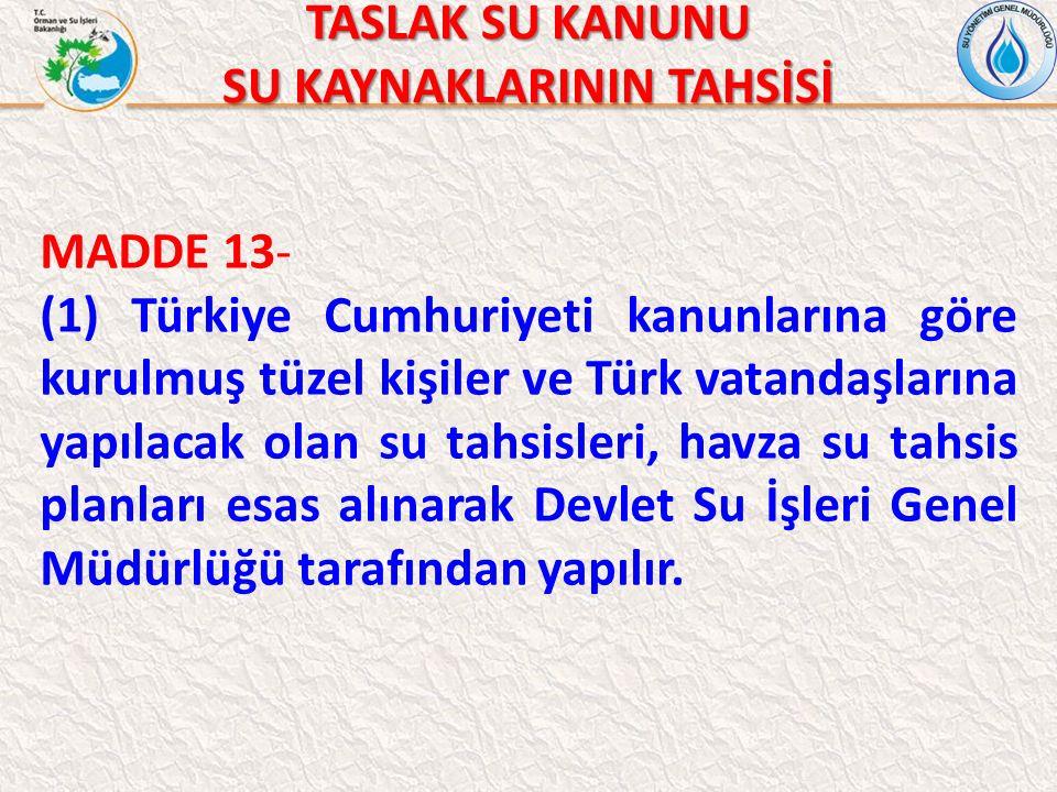 TASLAK SU KANUNU SU KAYNAKLARININ TAHSİSİ MADDE 13- (1) Türkiye Cumhuriyeti kanunlarına göre kurulmuş tüzel kişiler ve Türk vatandaşlarına yapılacak olan su tahsisleri, havza su tahsis planları esas alınarak Devlet Su İşleri Genel Müdürlüğü tarafından yapılır.