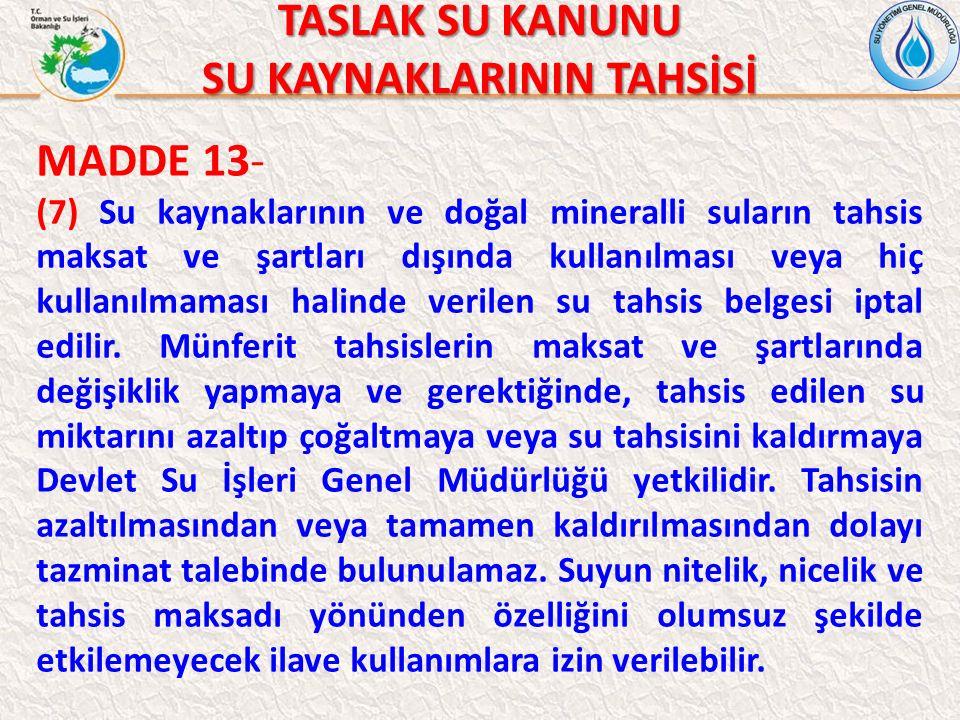 TASLAK SU KANUNU SU KAYNAKLARININ TAHSİSİ MADDE 13- (7) Su kaynaklarının ve doğal mineralli suların tahsis maksat ve şartları dışında kullanılması vey