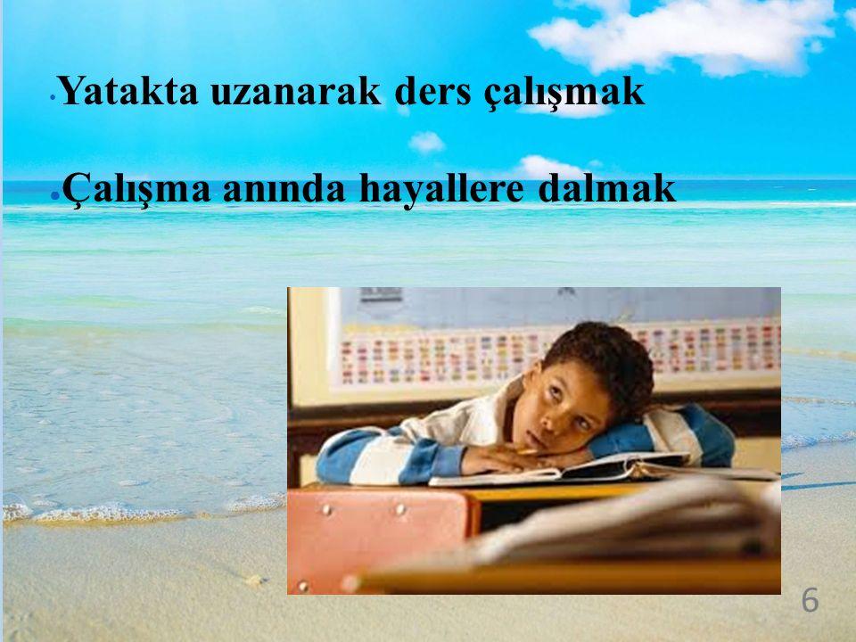 Yatakta uzanarak ders çalışmak ● Çalışma anında hayallere dalmak 6