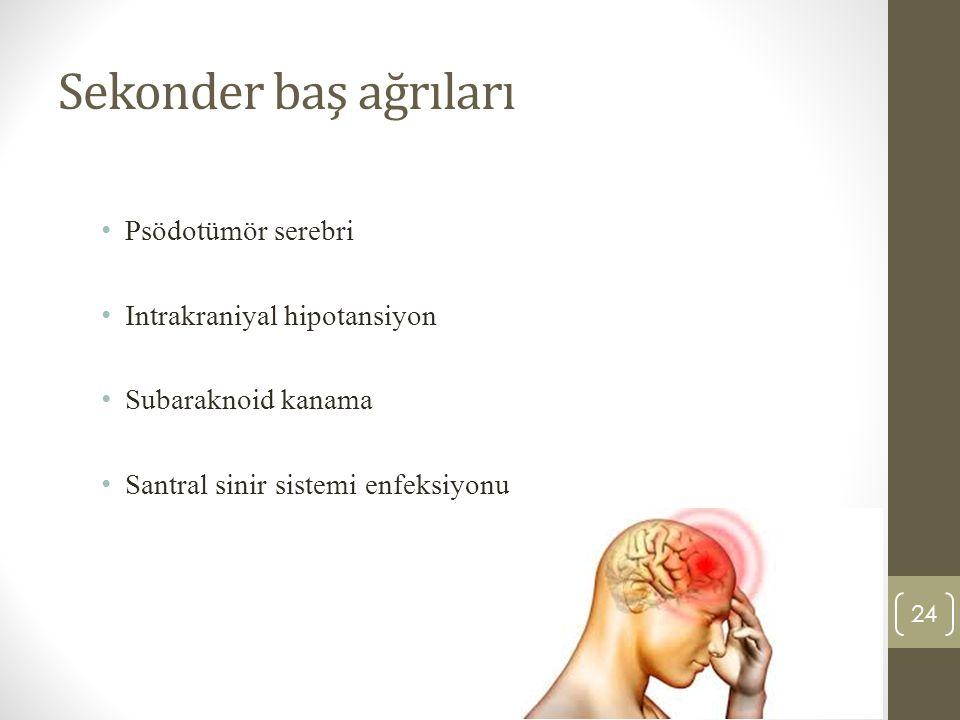 24 Sekonder baş ağrıları Psödotümör serebri Intrakraniyal hipotansiyon Subaraknoid kanama Santral sinir sistemi enfeksiyonu