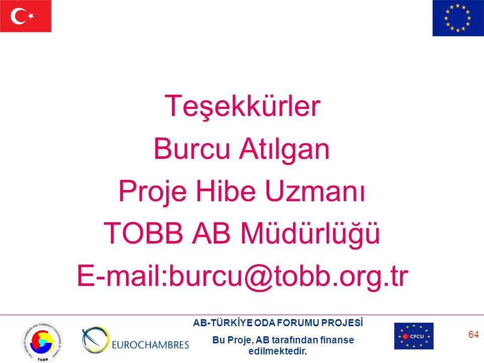 AB-TÜRKİYE ODA FORUMU PROJESİ Bu Proje, AB tarafından finanse edilmektedir. 64 Teşekkürler Burcu Atılgan Proje Hibe Uzmanı TOBB AB Müdürlüğü E-mail:bu
