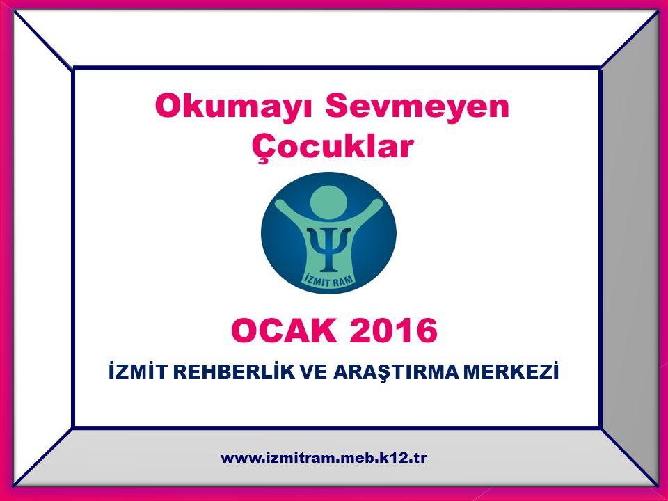 Okumayı Sevmeyen Çocuklar OCAK 2016 İZMİT REHBERLİK VE ARAŞTIRMA MERKEZİ www.izmitram.meb.k12.tr