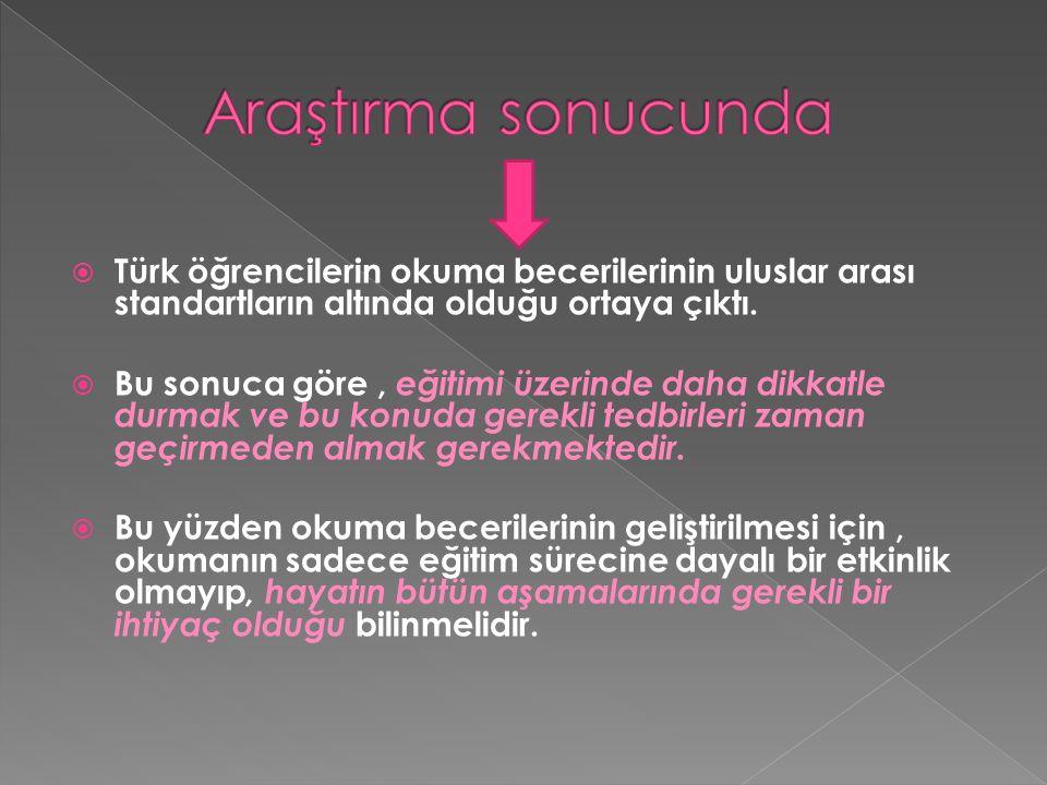  Türk öğrencilerin okuma becerilerinin uluslar arası standartların altında olduğu ortaya çıktı.  Bu sonuca göre, eğitimi üzerinde daha dikkatle durm