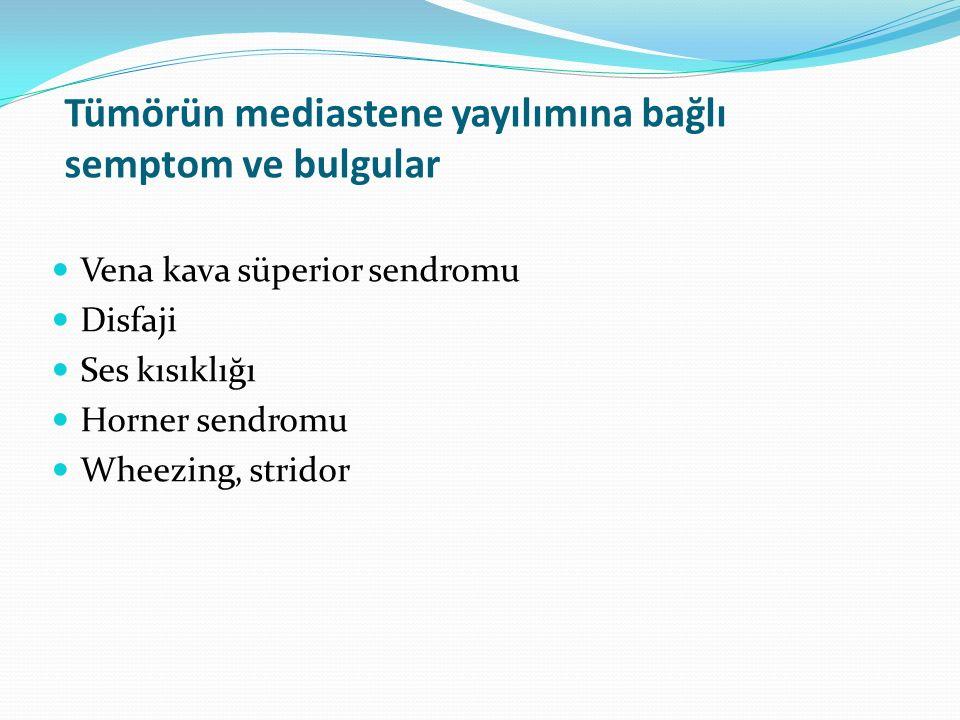 Tümörün mediastene yayılımına bağlı semptom ve bulgular Vena kava süperior sendromu Disfaji Ses kısıklığı Horner sendromu Wheezing, stridor