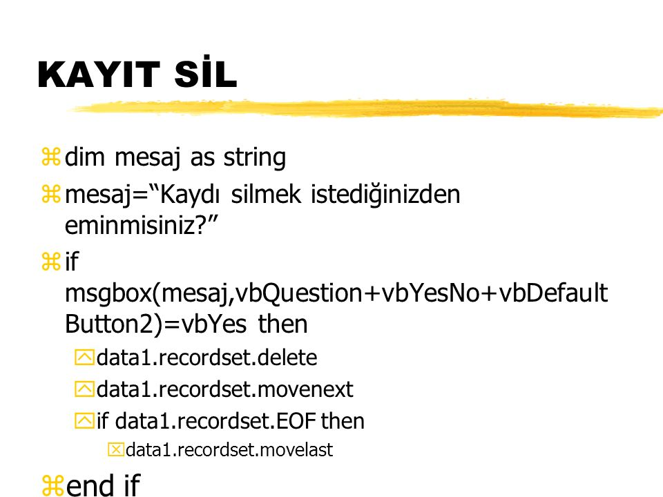 KAYIT SİL zdim mesaj as string zmesaj= Kaydı silmek istediğinizden eminmisiniz? zif msgbox(mesaj,vbQuestion+vbYesNo+vbDefault Button2)=vbYes then ydata1.recordset.delete ydata1.recordset.movenext yif data1.recordset.EOF then xdata1.recordset.movelast zend if