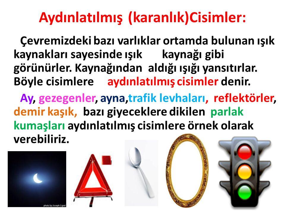 Aydınlatılmış (karanlık)Cisimler: Çevremizdeki bazı varlıklar ortamda bulunan ışık kaynakları sayesinde ışık kaynağı gibi görünürler. Kaynağından aldı
