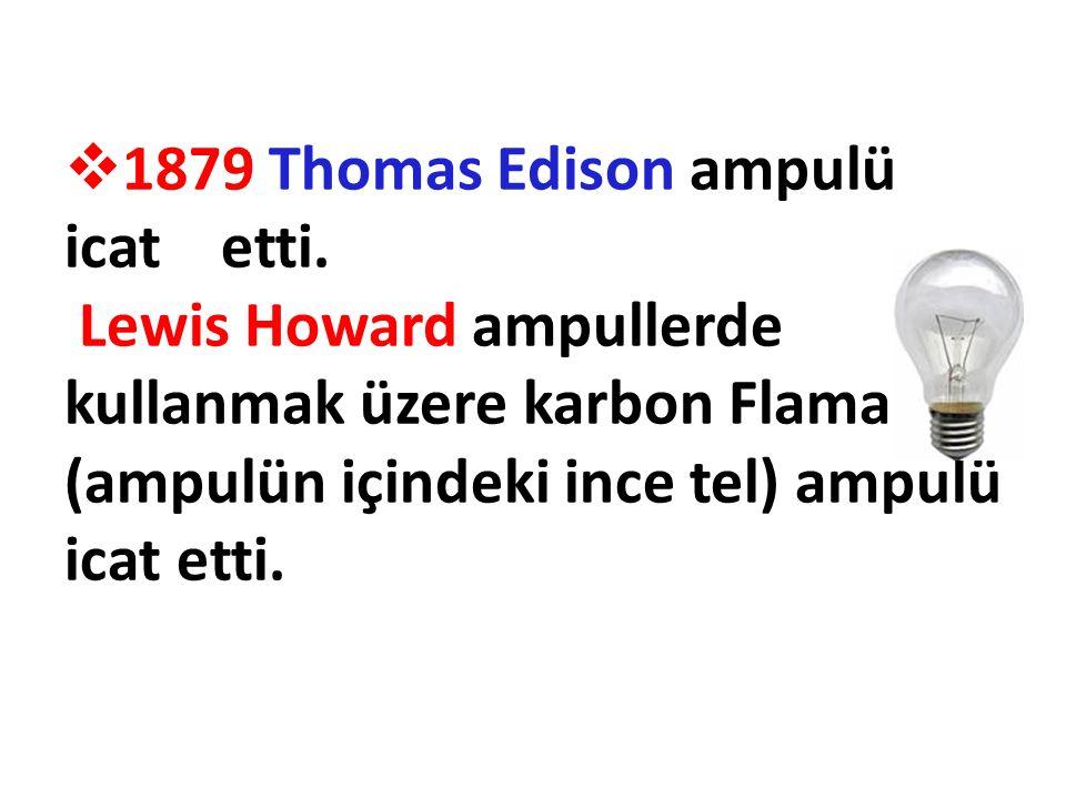  1879 Thomas Edison ampulü icat etti. Lewis Howard ampullerde kullanmak üzere karbon Flamanlı (ampulün içindeki ince tel) ampulü icat etti.
