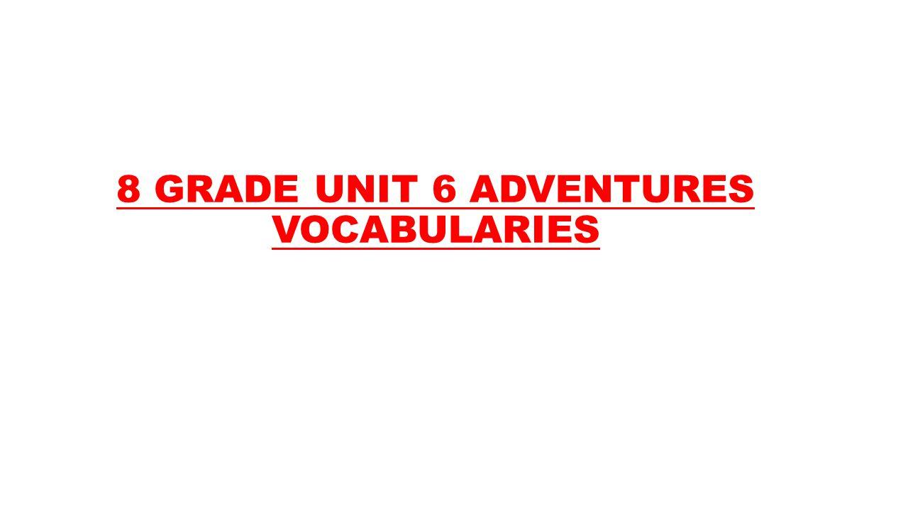 8 GRADE UNIT 6 ADVENTURES VOCABULARIES