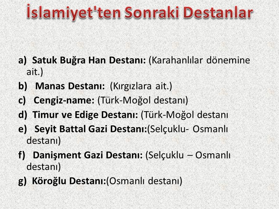 a) Satuk Buğra Han Destanı: (Karahanlılar dönemine ait.) b) Manas Destanı: (Kırgızlara ait.) c) Cengiz-name: (Türk-Moğol destanı) d) Timur ve Edige De