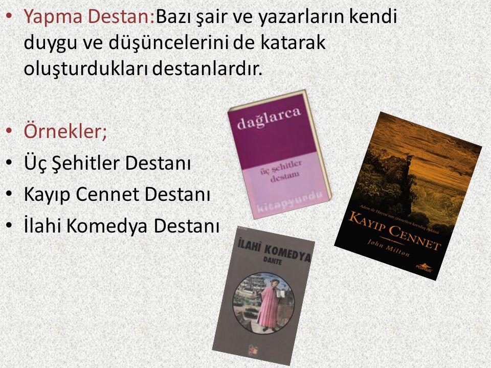 Yapma Destan:Bazı şair ve yazarların kendi duygu ve düşüncelerini de katarak oluşturdukları destanlardır. Örnekler; Üç Şehitler Destanı Kayıp Cennet D