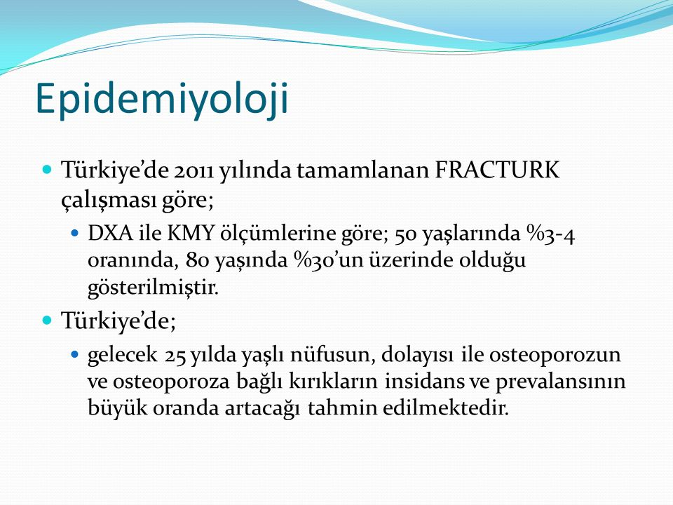 Epidemiyoloji Türkiye'de 2011 yılında tamamlanan FRACTURK çalışması göre; DXA ile KMY ölçümlerine göre; 50 yaşlarında %3-4 oranında, 80 yaşında %30'un üzerinde olduğu gösterilmiştir.