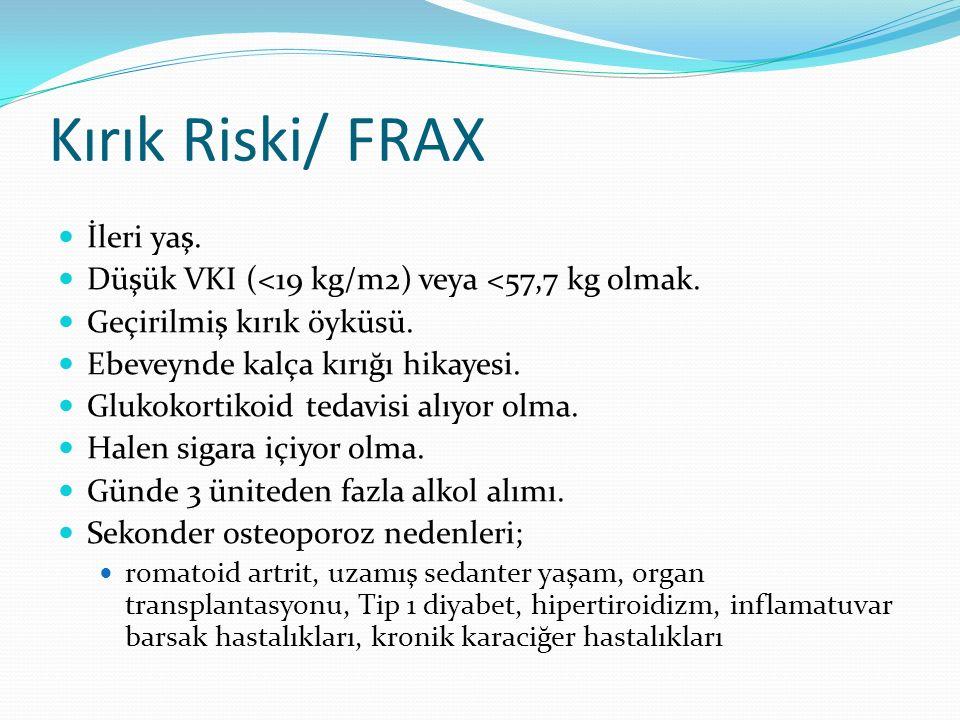Kırık Riski/ FRAX İleri yaş. Düşük VKI (<19 kg/m2) veya <57,7 kg olmak.