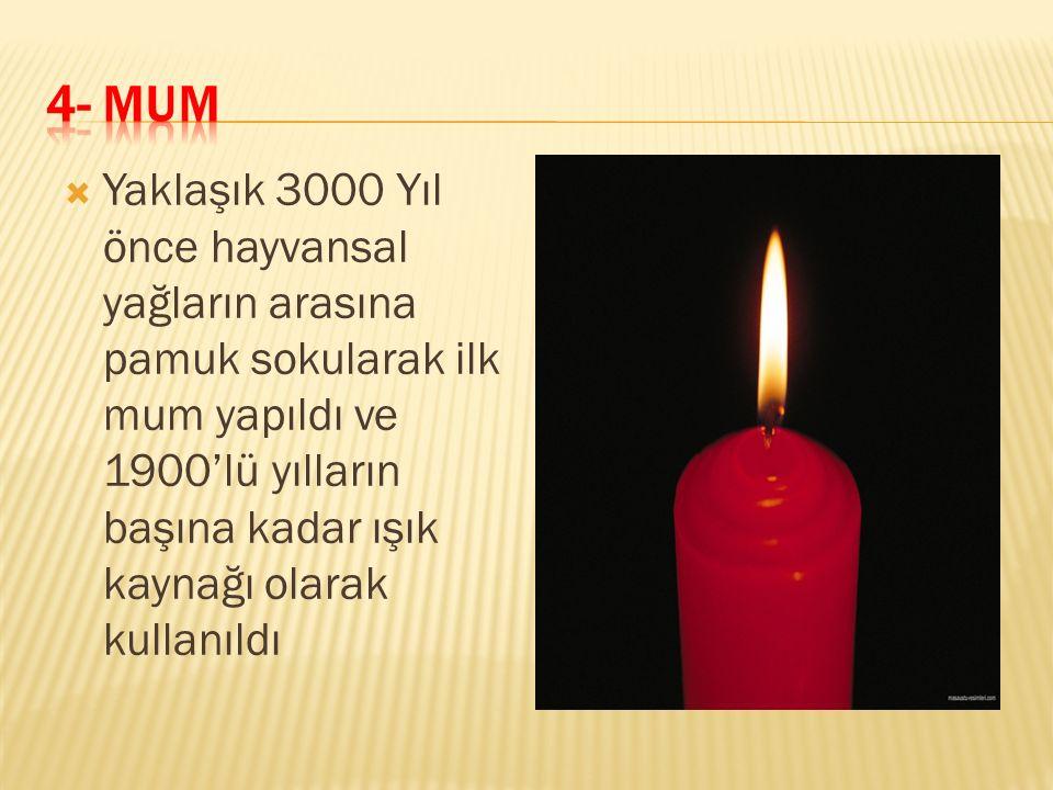  Yaklaşık 3000 Yıl önce hayvansal yağların arasına pamuk sokularak ilk mum yapıldı ve 1900'lü yılların başına kadar ışık kaynağı olarak kullanıldı