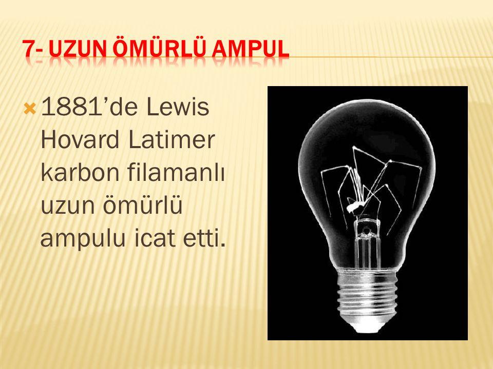  1881'de Lewis Hovard Latimer karbon filamanlı uzun ömürlü ampulu icat etti.
