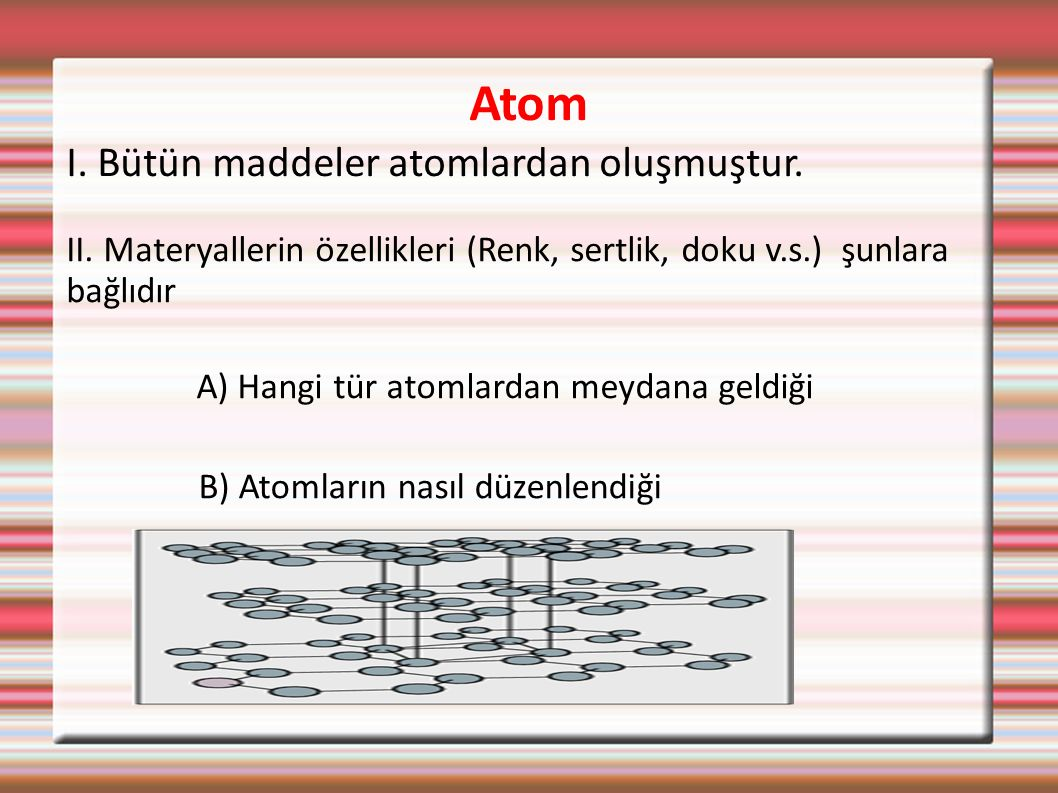Atom I. Bütün maddeler atomlardan oluşmuştur. II. Materyallerin özellikleri (Renk, sertlik, doku v.s.) şunlara bağlıdır A) Hangi tür atomlardan meydan