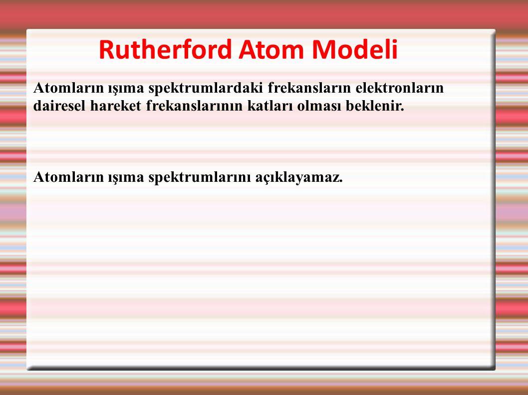 Rutherford Atom Modeli Atomların ışıma spektrumlardaki frekansların elektronların dairesel hareket frekanslarının katları olması beklenir. Atomların ı
