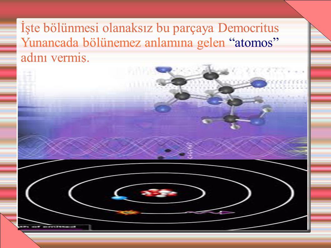 İşte bölünmesi olanaksız bu parçaya Democritus Yunancada bölünemez anlamına gelen atomos adını vermiş.
