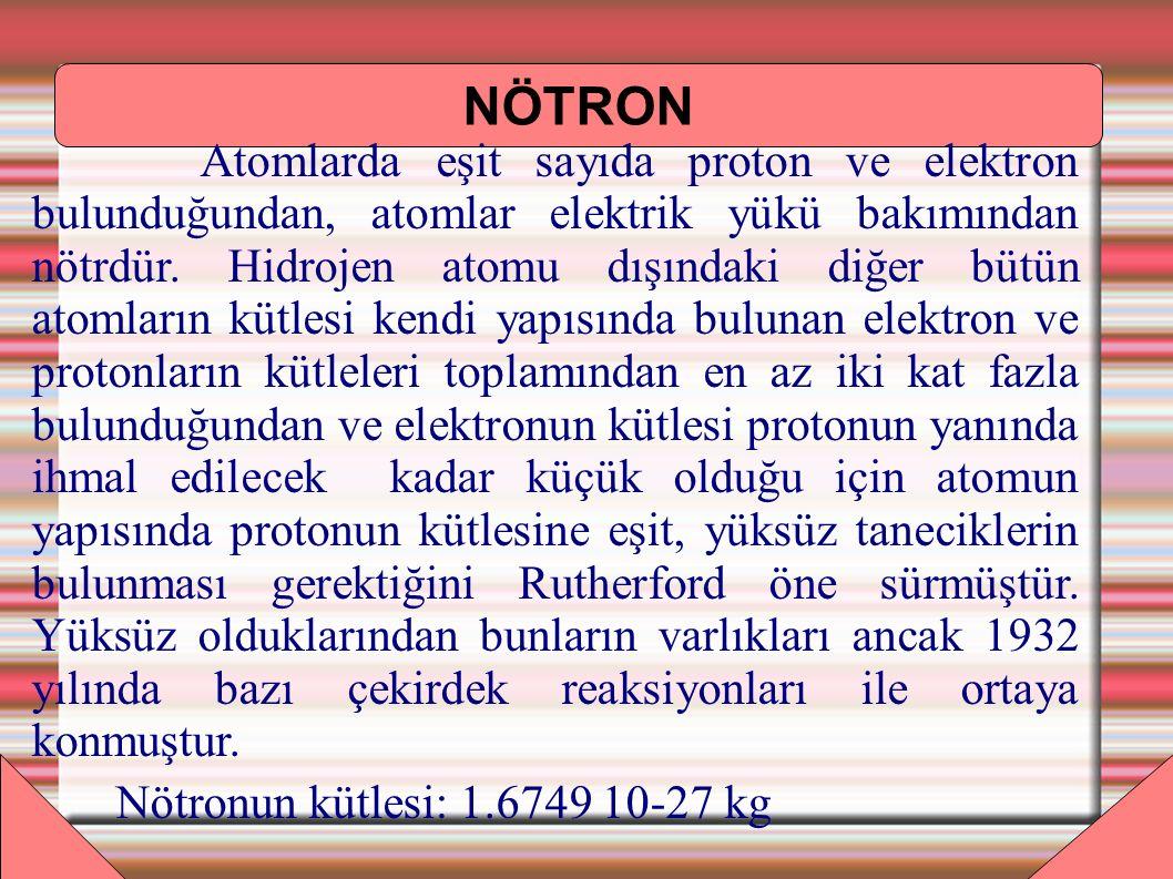 NÖTRON Atomlarda eşit sayıda proton ve elektron bulunduğundan, atomlar elektrik yükü bakımından nötrdür. Hidrojen atomu dışındaki diğer bütün atomları