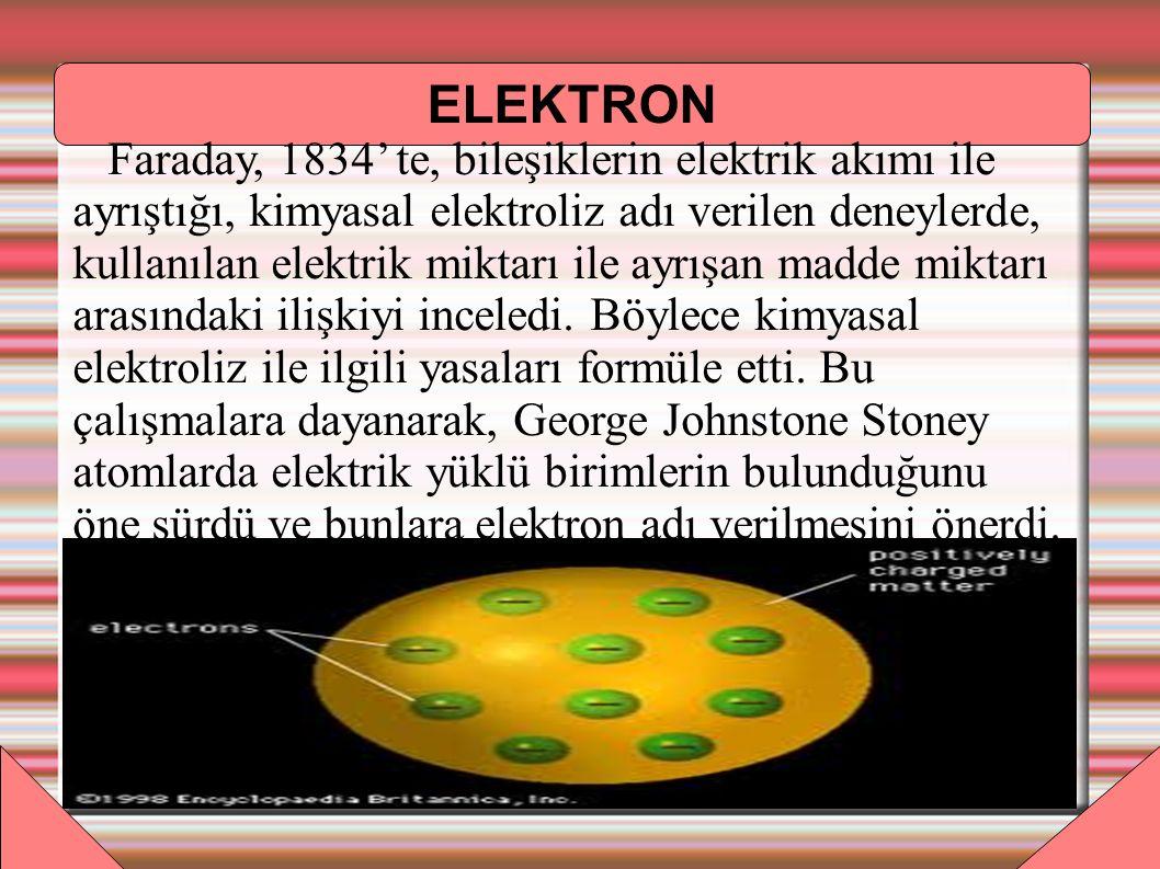 ELEKTRON Faraday, 1834' te, bileşiklerin elektrik akımı ile ayrıştığı, kimyasal elektroliz adı verilen deneylerde, kullanılan elektrik miktarı ile ayrışan madde miktarı arasındaki ilişkiyi inceledi.