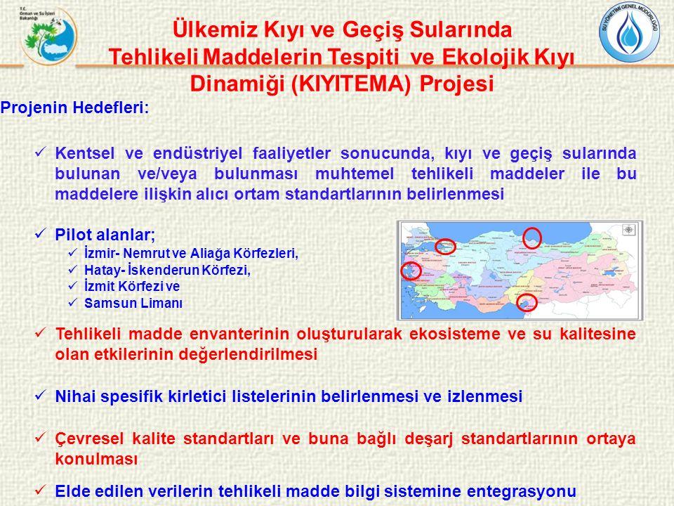 Ülkemiz Kıyı ve Geçiş Sularında Tehlikeli Maddelerin Tespiti ve Ekolojik Kıyı Dinamiği (KIYITEMA) Projesi Projenin Hedefleri: Kentsel ve endüstriyel faaliyetler sonucunda, kıyı ve geçiş sularında bulunan ve/veya bulunması muhtemel tehlikeli maddeler ile bu maddelere ilişkin alıcı ortam standartlarının belirlenmesi Pilot alanlar; İzmir- Nemrut ve Aliağa Körfezleri, Hatay- İskenderun Körfezi, İzmit Körfezi ve Samsun Limanı Tehlikeli madde envanterinin oluşturularak ekosisteme ve su kalitesine olan etkilerinin değerlendirilmesi Nihai spesifik kirletici listelerinin belirlenmesi ve izlenmesi Çevresel kalite standartları ve buna bağlı deşarj standartlarının ortaya konulması Elde edilen verilerin tehlikeli madde bilgi sistemine entegrasyonu