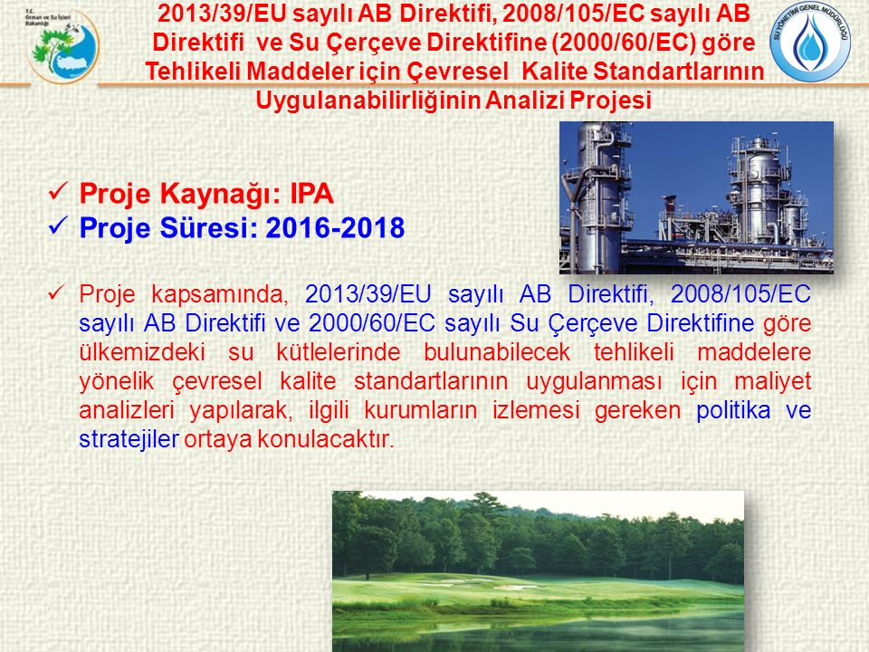 2013/39/EU sayılı AB Direktifi, 2008/105/EC sayılı AB Direktifi ve Su Çerçeve Direktifine (2000/60/EC) göre Tehlikeli Maddeler için Çevresel Kalite Standartlarının Uygulanabilirliğinin Analizi Projesi Proje Kaynağı: IPA Proje Süresi: 2016-2018 Proje kapsamında, 2013/39/EU sayılı AB Direktifi, 2008/105/EC sayılı AB Direktifi ve 2000/60/EC sayılı Su Çerçeve Direktifine göre ülkemizdeki su kütlelerinde bulunabilecek tehlikeli maddelere yönelik çevresel kalite standartlarının uygulanması için maliyet analizleri yapılarak, ilgili kurumların izlemesi gereken politika ve stratejiler ortaya konulacaktır.