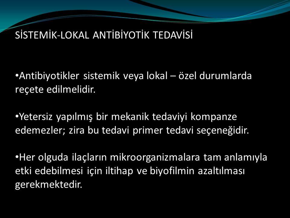 SİSTEMİK-LOKAL ANTİBİYOTİK TEDAVİSİ Antibiyotikler sistemik veya lokal – özel durumlarda reçete edilmelidir. Yetersiz yapılmış bir mekanik tedaviyi ko