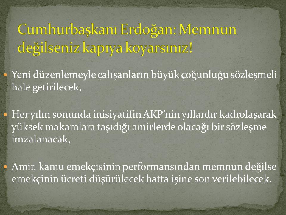 Yeni düzenlemeyle çalışanların büyük çoğunluğu sözleşmeli hale getirilecek, Her yılın sonunda inisiyatifin AKP'nin yıllardır kadrolaşarak yüksek makamlara taşıdığı amirlerde olacağı bir sözleşme imzalanacak, Amir, kamu emekçisinin performansından memnun değilse emekçinin ücreti düşürülecek hatta işine son verilebilecek.