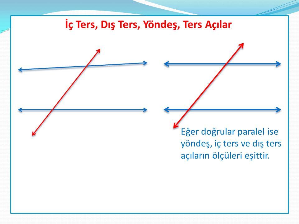 İç Ters, Dış Ters, Yöndeş, Ters Açılar Eğer doğrular paralel ise yöndeş, iç ters ve dış ters açıların ölçüleri eşittir.