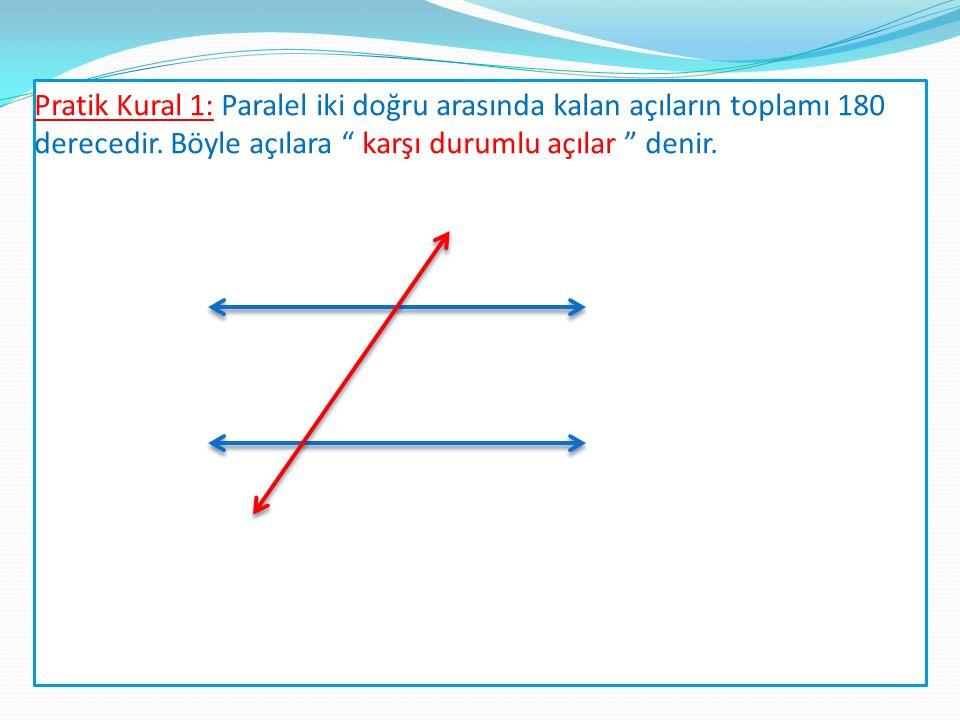 Pratik Kural 1: Paralel iki doğru arasında kalan açıların toplamı 180 derecedir.