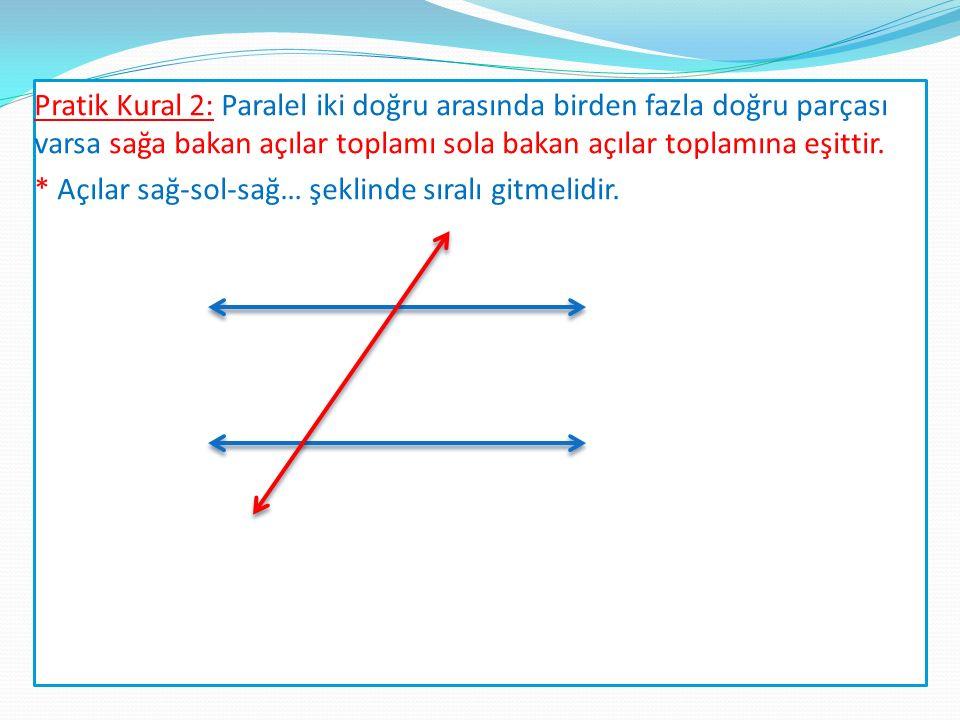 Pratik Kural 2: Paralel iki doğru arasında birden fazla doğru parçası varsa sağa bakan açılar toplamı sola bakan açılar toplamına eşittir.