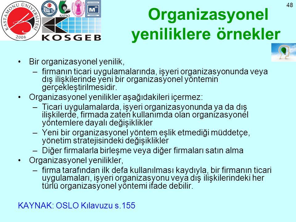 48 Organizasyonel yeniliklere örnekler Bir organizasyonel yenilik, –firmanın ticari uygulamalarında, işyeri organizasyonunda veya dış ilişkilerinde yeni bir organizasyonel yöntemin gerçekleştirilmesidir.