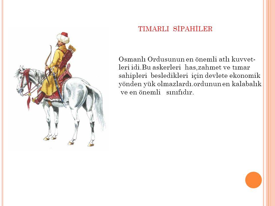 TIMARLI SİPAHİLER Osmanlı Ordusunun en önemli atlı kuvvet- leri idi.Bu askerleri has,zahmet ve tımar sahipleri besledikleri için devlete ekonomik yönd